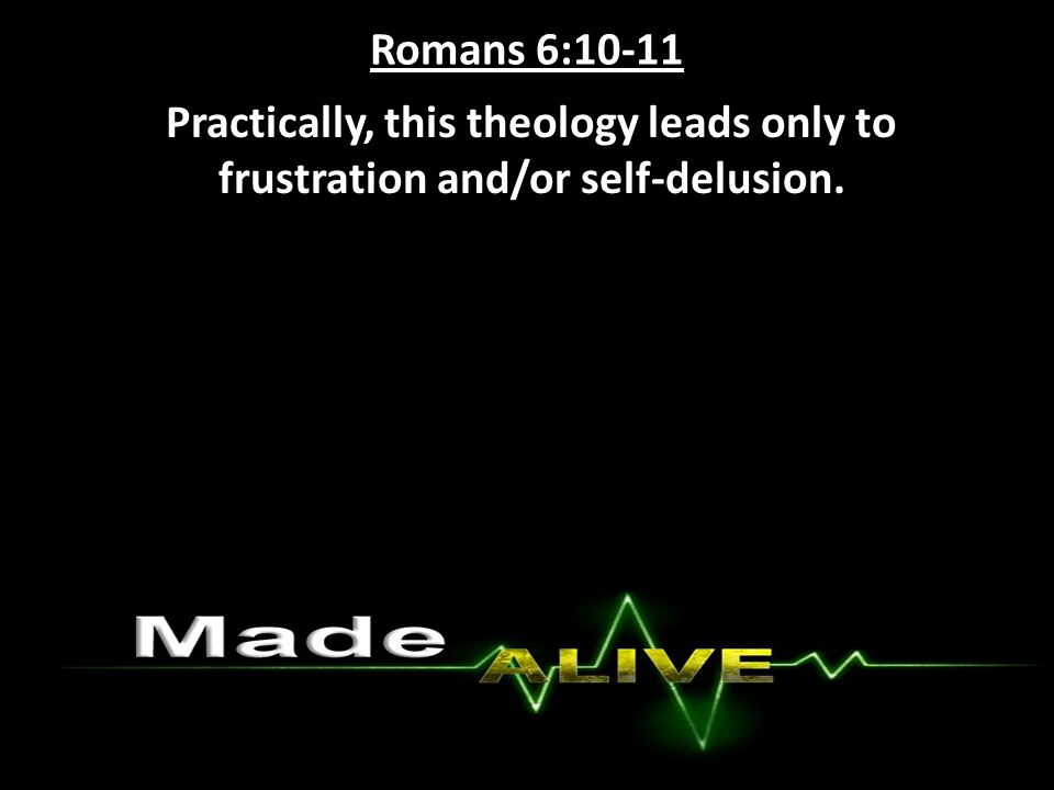 Romans 6:10-11 Practically, this theology leads only to frustration and/or self-delusion.