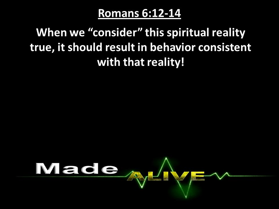 Romans 6:12-14 When we consider this spiritual reality true, it should result in behavior consistent with that reality!