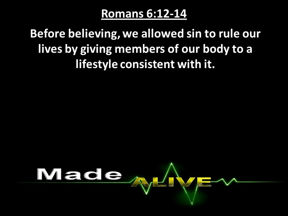 Romans 6:12-14 Before believing, we allowed sin to rule our lives by giving members of our body to a lifestyle consistent with it.