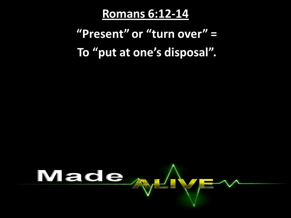Romans 6:12-14 Present or turn over = To put at one's disposal .