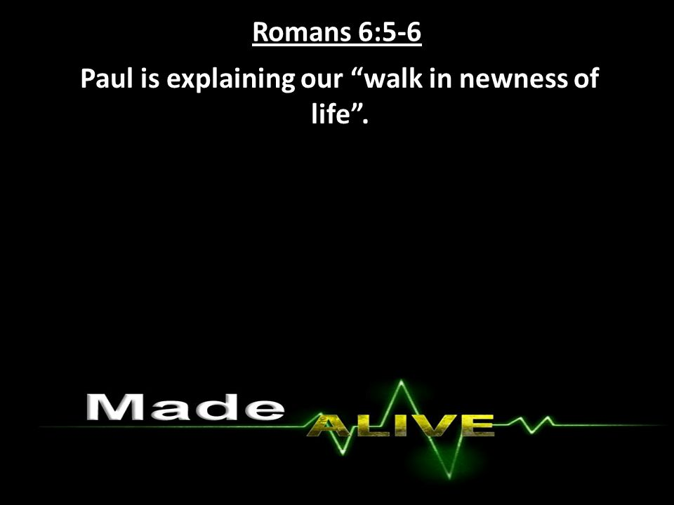 Romans 6:5-6 Paul is explaining our walk in newness of life .
