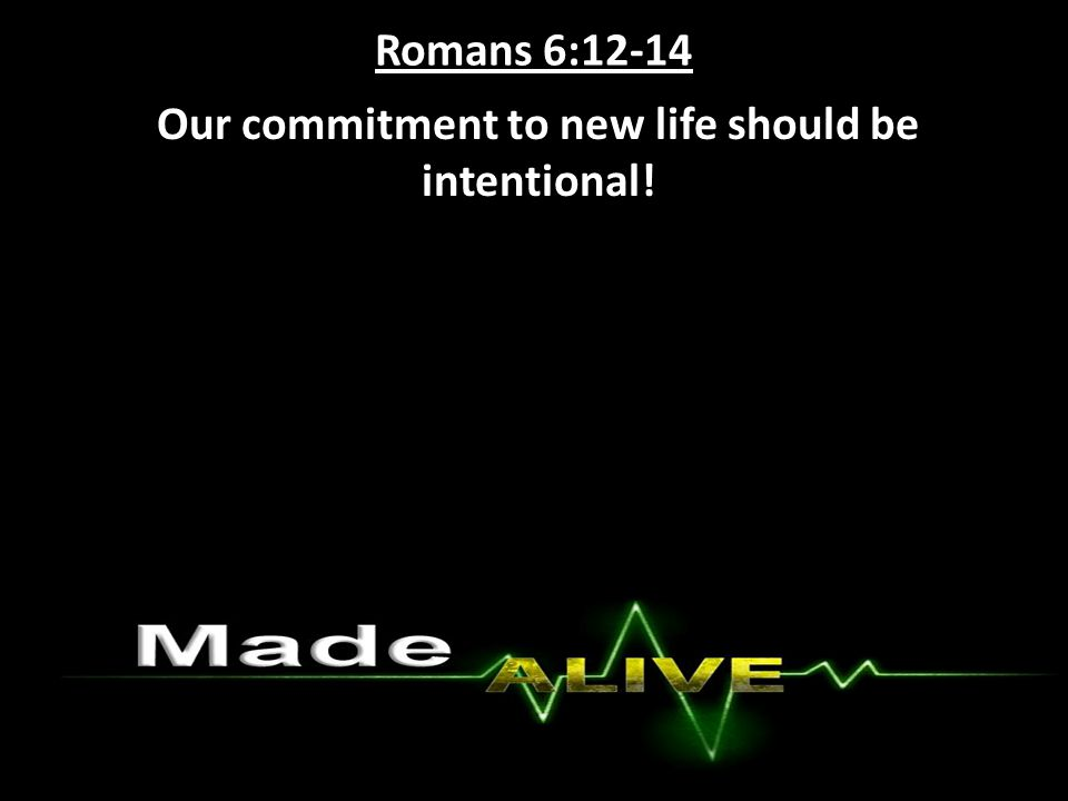 Romans 6:12-14 Our commitment to new life should be intentional!