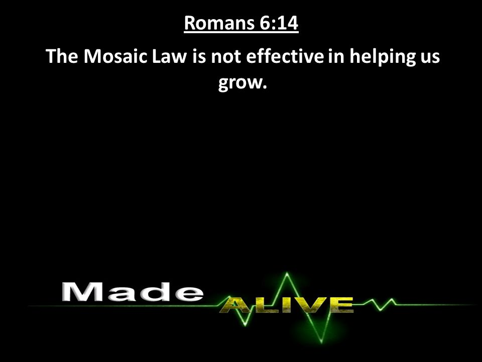 Romans 6:14 The Mosaic Law is not effective in helping us grow.