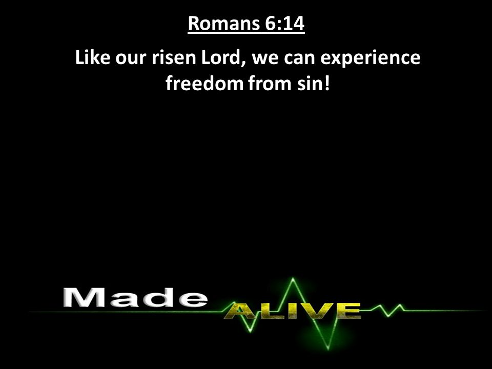 Romans 6:14 Like our risen Lord, we can experience freedom from sin!