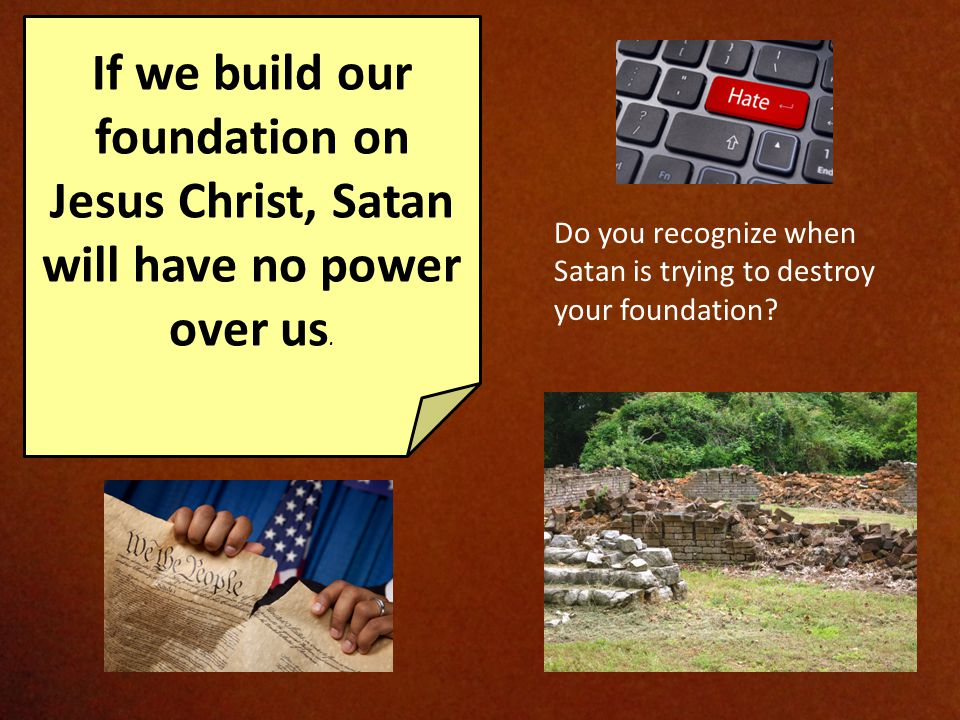 If we build our foundation on Jesus Christ, Satan will have no power over us.