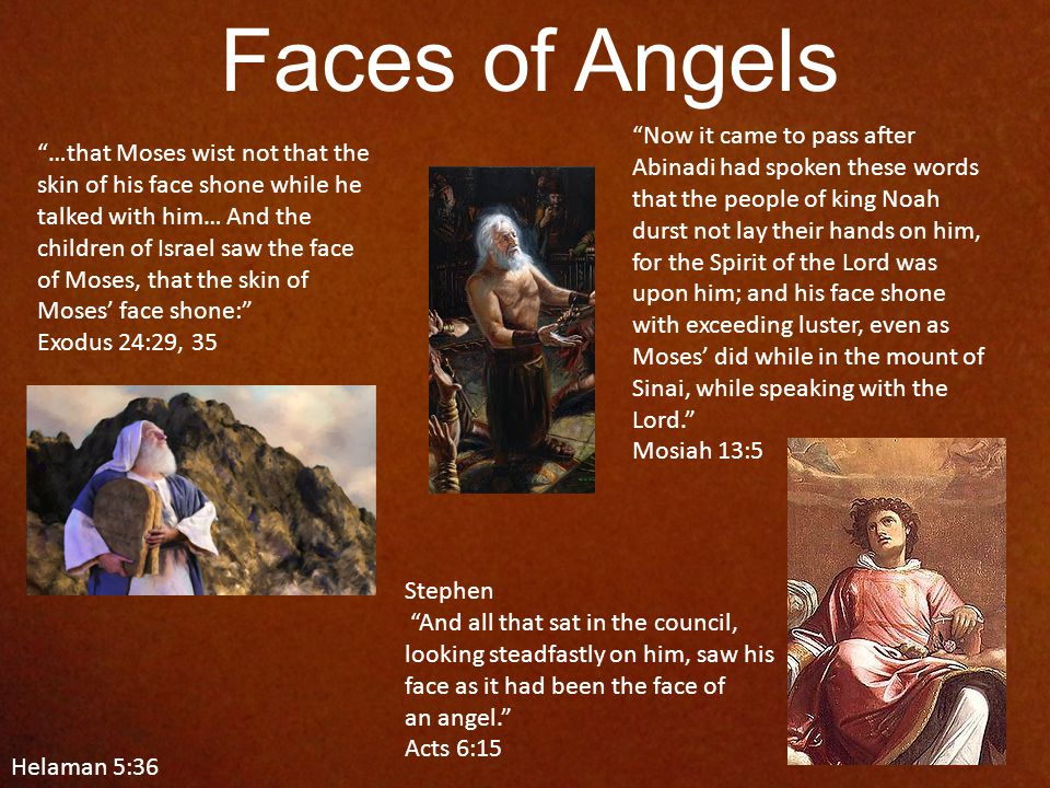 Faces of Angels …that Moses wist not that the skin of his face shone while he talked with him… And the children of Israel saw the face of Moses, that the skin of Moses' face shone: Exodus 24:29, 35 Stephen And all that sat in the council, looking steadfastly on him, saw his face as it had been the face of an angel. Acts 6:15 Helaman 5:36 Now it came to pass after Abinadi had spoken these words that the people of king Noah durst not lay their hands on him, for the Spirit of the Lord was upon him; and his face shone with exceeding luster, even as Moses' did while in the mount of Sinai, while speaking with the Lord. Mosiah 13:5