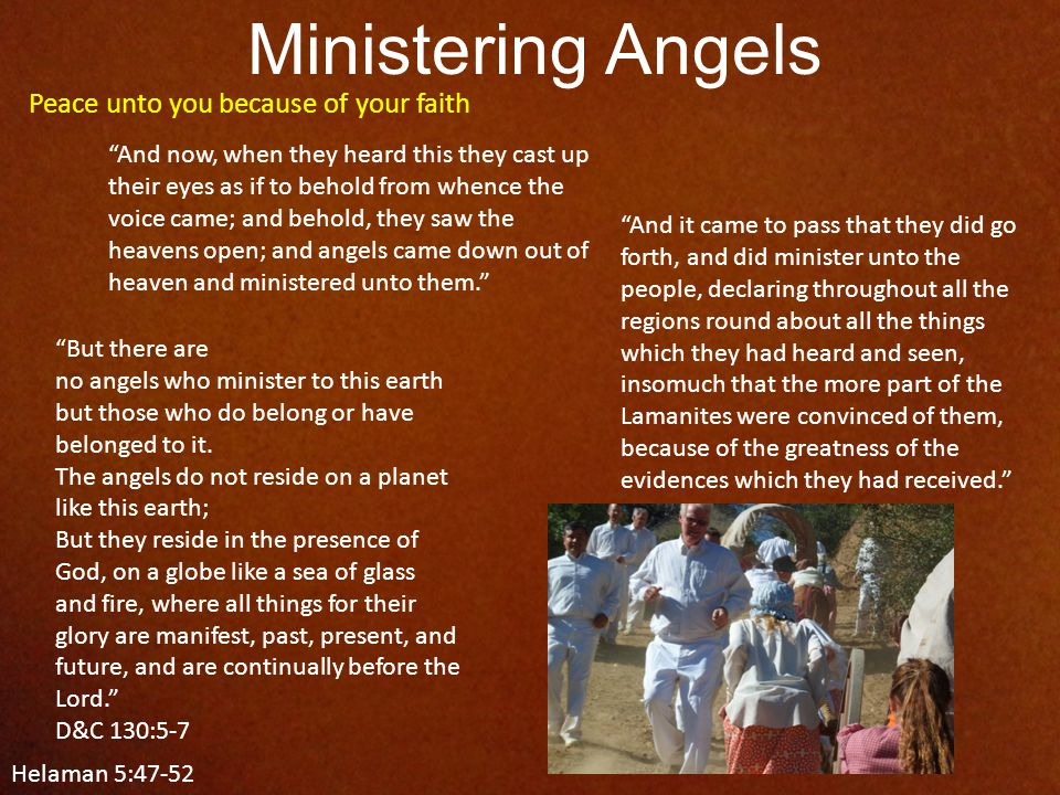 Ministering Angels Helaman 5:47-52 Peace unto you because of your faith And now, when they heard this they cast up their eyes as if to behold from whence the voice came; and behold, they saw the heavens open; and angels came down out of heaven and ministered unto them. And it came to pass that they did go forth, and did minister unto the people, declaring throughout all the regions round about all the things which they had heard and seen, insomuch that the more part of the Lamanites were convinced of them, because of the greatness of the evidences which they had received. But there are no angels who minister to this earth but those who do belong or have belonged to it.