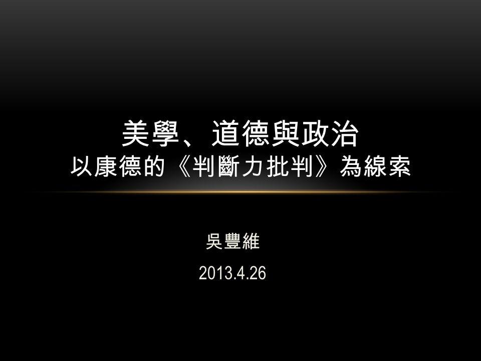 吳豐維 2013.4.26 美學、道德與政治 以康德的《判斷力批判》為線索