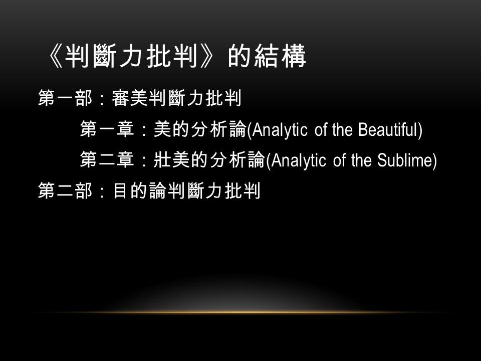 《判斷力批判》的結構 第一部:審美判斷力批判 第一章:美的分析論 (Analytic of the Beautiful) 第二章:壯美的分析論 (Analytic of the Sublime) 第二部:目的論判斷力批判