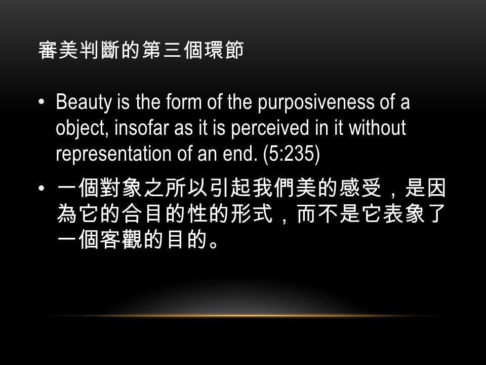審美判斷的第三個環節 Beauty is the form of the purposiveness of a object, insofar as it is perceived in it without representation of an end.