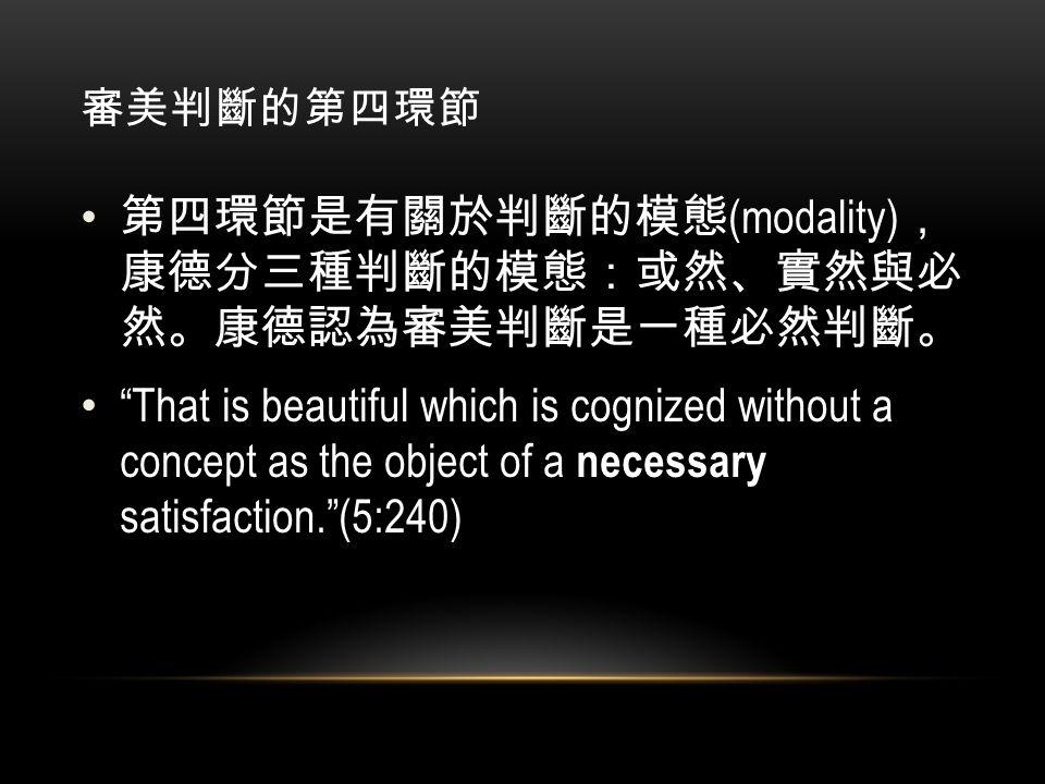 審美判斷的第四環節 第四環節是有關於判斷的模態 (modality) , 康德分三種判斷的模態:或然、實然與必 然。康德認為審美判斷是一種必然判斷。 That is beautiful which is cognized without a concept as the object of a necessary satisfaction. (5:240)