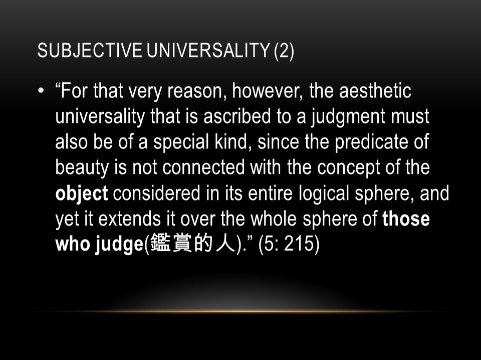 SUBJECTIVE UNIVERSALITY (2) For that very reason, however, the aesthetic universality that is ascribed to a judgment must also be of a special kind, since the predicate of beauty is not connected with the concept of the object considered in its entire logical sphere, and yet it extends it over the whole sphere of those who judge ( 鑑賞的人 ). (5: 215)