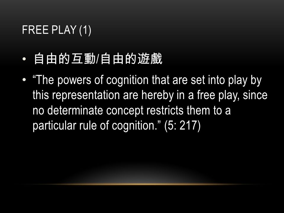 FREE PLAY (1) 自由的互動 / 自由的遊戲 The powers of cognition that are set into play by this representation are hereby in a free play, since no determinate concept restricts them to a particular rule of cognition. (5: 217)
