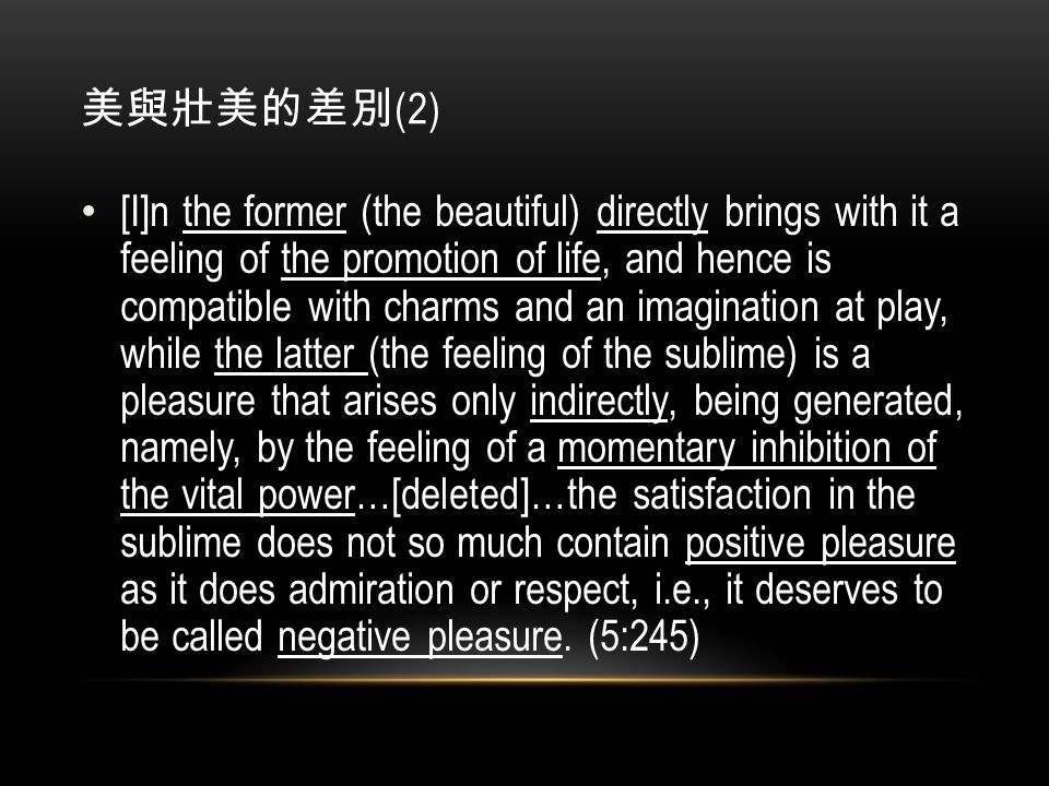 美與壯美的差別 (2) [I]n the former (the beautiful) directly brings with it a feeling of the promotion of life, and hence is compatible with charms and an imagination at play, while the latter (the feeling of the sublime) is a pleasure that arises only indirectly, being generated, namely, by the feeling of a momentary inhibition of the vital power…[deleted]…the satisfaction in the sublime does not so much contain positive pleasure as it does admiration or respect, i.e., it deserves to be called negative pleasure.