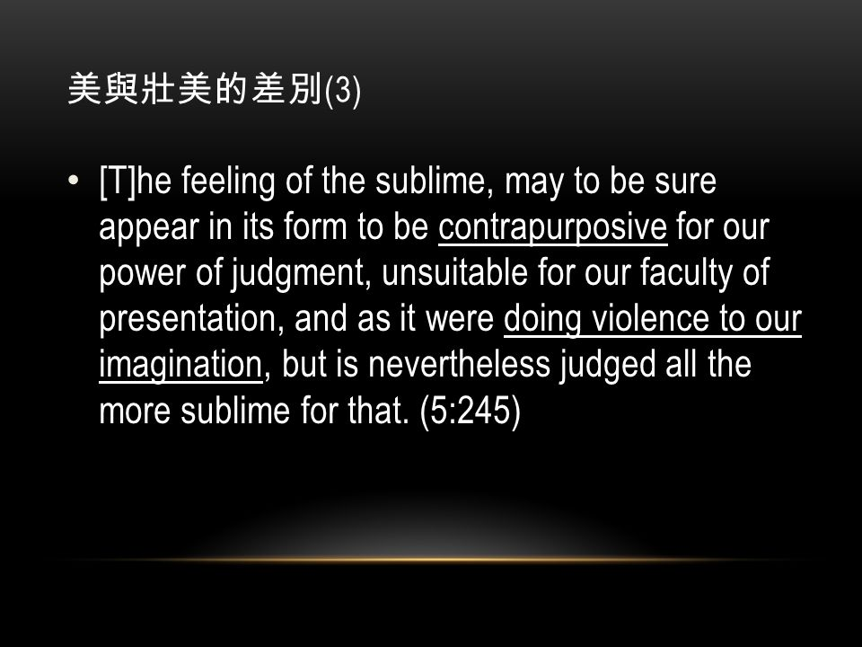 美與壯美的差別 (3) [T]he feeling of the sublime, may to be sure appear in its form to be contrapurposive for our power of judgment, unsuitable for our faculty of presentation, and as it were doing violence to our imagination, but is nevertheless judged all the more sublime for that.