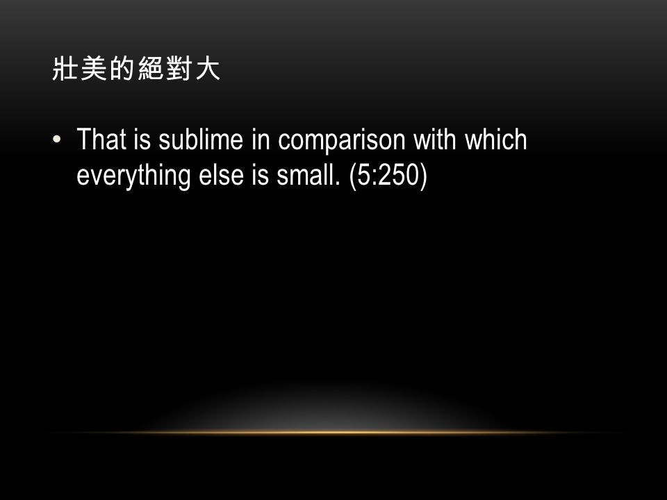 壯美的絕對大 That is sublime in comparison with which everything else is small. (5:250)