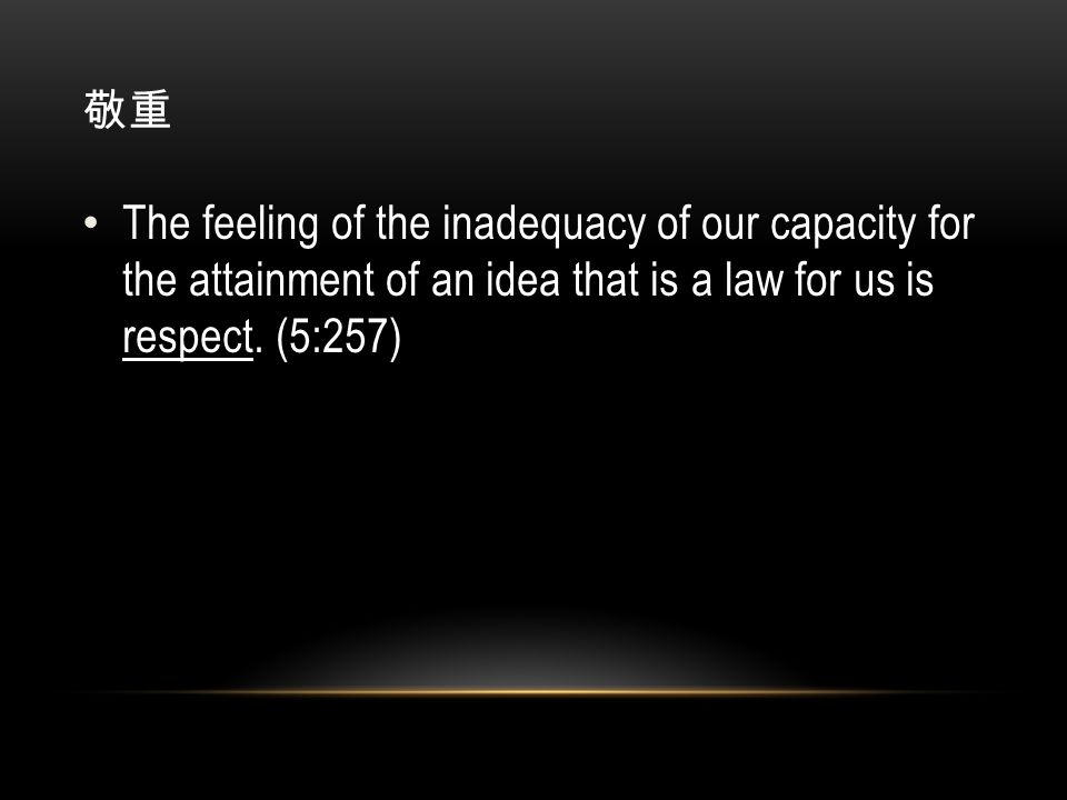 敬重 The feeling of the inadequacy of our capacity for the attainment of an idea that is a law for us is respect.