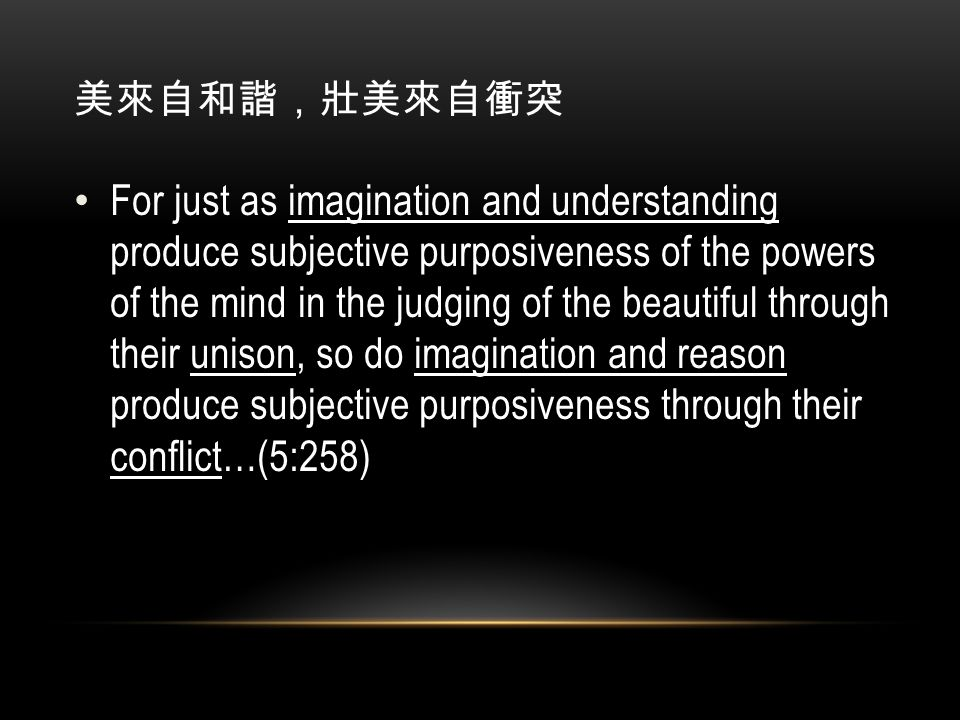 美來自和諧,壯美來自衝突 For just as imagination and understanding produce subjective purposiveness of the powers of the mind in the judging of the beautiful through their unison, so do imagination and reason produce subjective purposiveness through their conflict…(5:258)