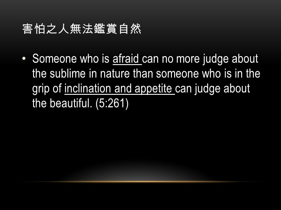 害怕之人無法鑑賞自然 Someone who is afraid can no more judge about the sublime in nature than someone who is in the grip of inclination and appetite can judge about the beautiful.