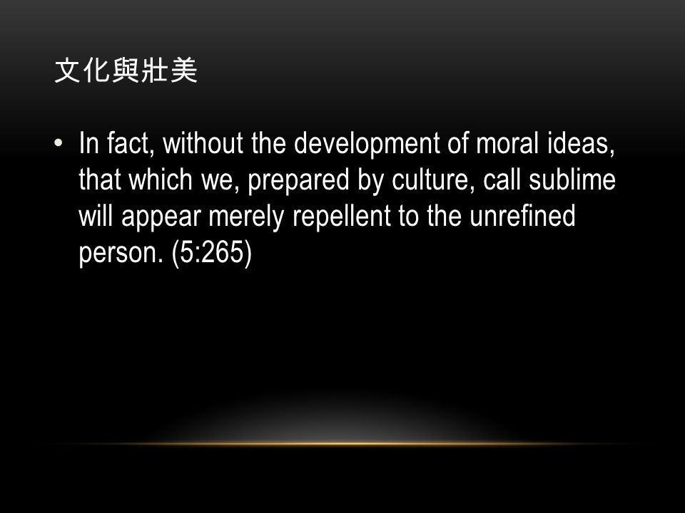 文化與壯美 In fact, without the development of moral ideas, that which we, prepared by culture, call sublime will appear merely repellent to the unrefined person.