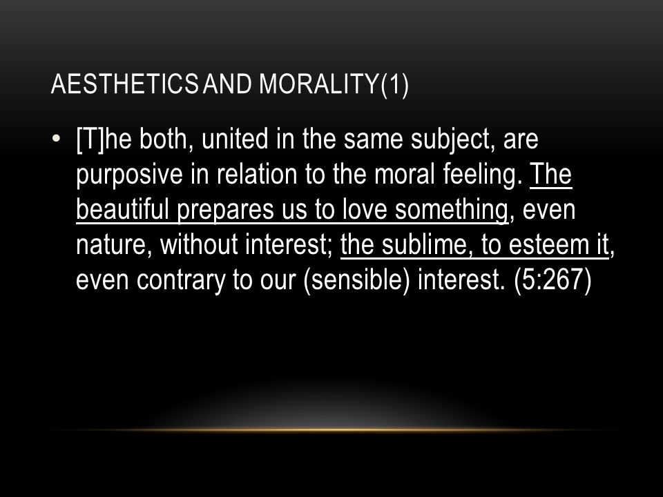 AESTHETICS AND MORALITY(1) [T]he both, united in the same subject, are purposive in relation to the moral feeling.