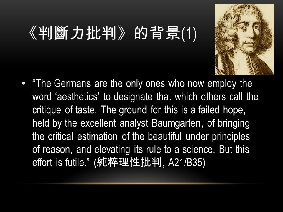《判斷力批判》的背景 (1) The Germans are the only ones who now employ the word 'aesthetics' to designate that which others call the critique of taste.