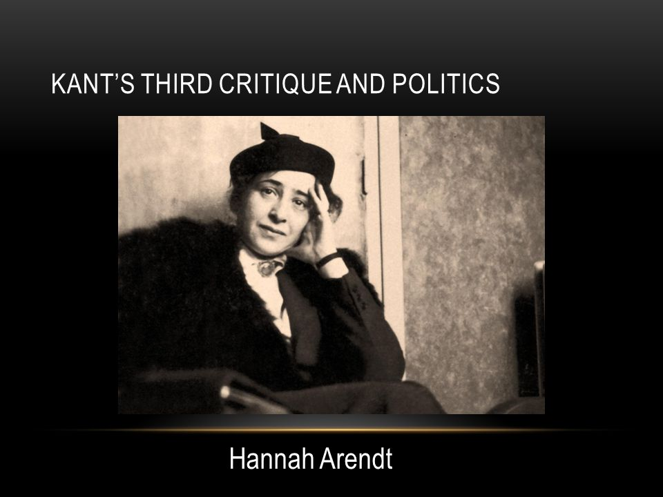 KANT'S THIRD CRITIQUE AND POLITICS Hannah Arendt