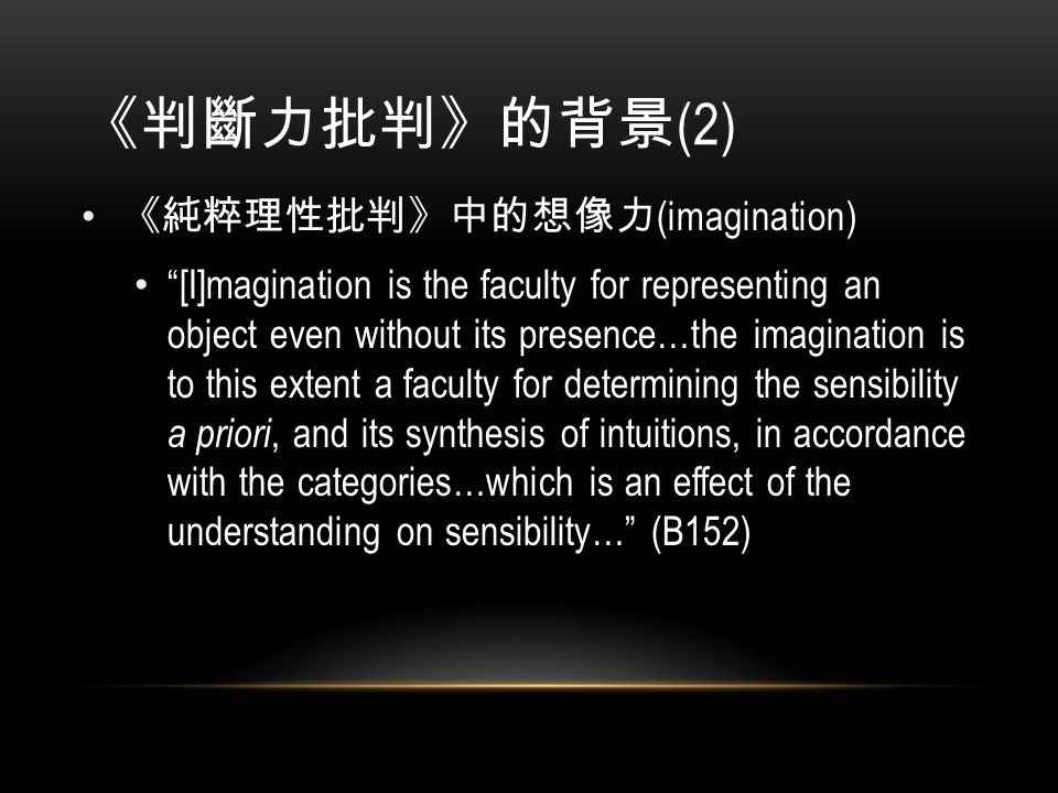 《判斷力批判》的背景 (2) 《純粹理性批判》中的想像力 (imagination) [I]magination is the faculty for representing an object even without its presence…the imagination is to this extent a faculty for determining the sensibility a priori, and its synthesis of intuitions, in accordance with the categories…which is an effect of the understanding on sensibility… (B152)