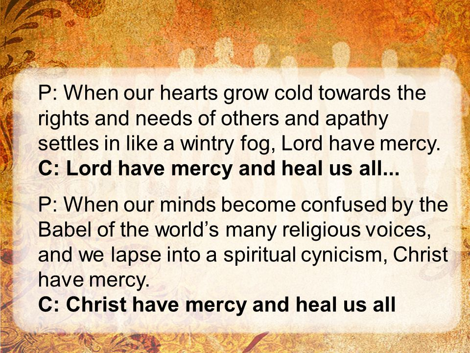 P: When our hearts grow cold towards the rights and needs of others and apathy settles in like a wintry fog, Lord have mercy. C: Lord have mercy and h