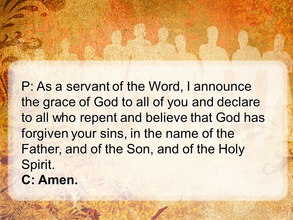 P: As a servant of the Word, I announce the grace of God to all of you and declare to all who repent and believe that God has forgiven your sins, in t