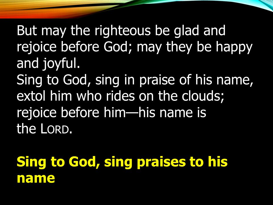 But may the righteous be glad and rejoice before God; may they be happy and joyful. Sing to God, sing in praise of his name, extol him who rides on th