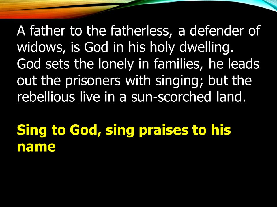 A father to the fatherless, a defender of widows, is God in his holy dwelling. God sets the lonely in families, he leads out the prisoners with singin
