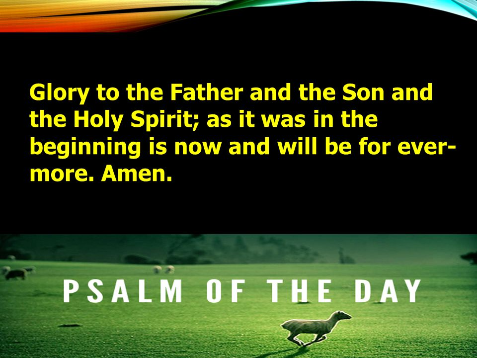 Glory to the Father and the Son and the Holy Spirit; as it was in the beginning is now and will be for ever- more. Amen.