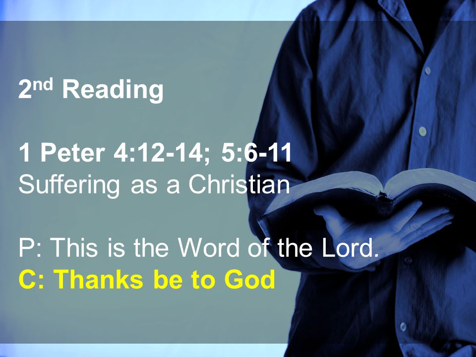 2 nd Reading 1 Peter 4:12-14; 5:6-11 Suffering as a Christian P: This is the Word of the Lord. C: Thanks be to God