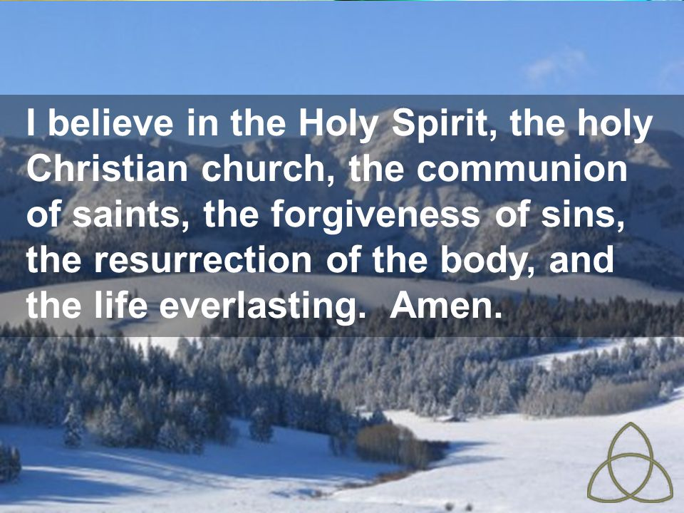 I believe in the Holy Spirit, the holy Christian church, the communion of saints, the forgiveness of sins, the resurrection of the body, and the life