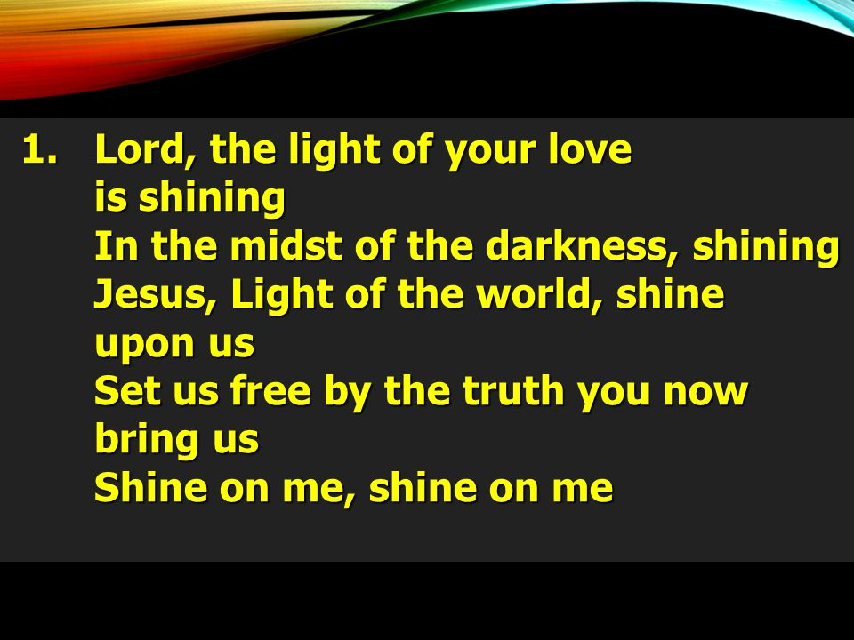 1. Lord, the light of your love is shining 1. Lord, the light of your love is shining In the midst of the darkness, shining Jesus, Light of the world,