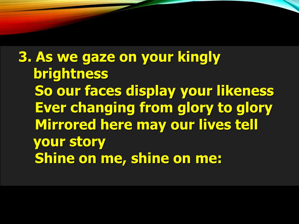 3. As we gaze on your kingly brightness So our faces display your likeness So our faces display your likeness Ever changing from glory to glory Ever c