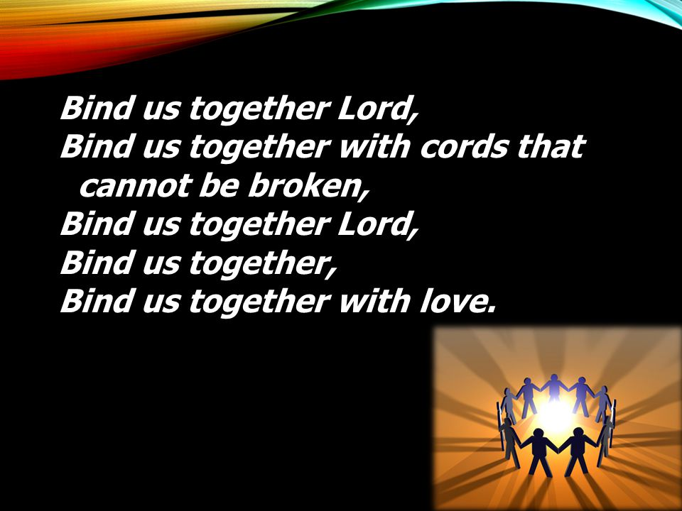 Bind us together Lord, Bind us together with cords that cannot be broken, Bind us together Lord, Bind us together, Bind us together with love.