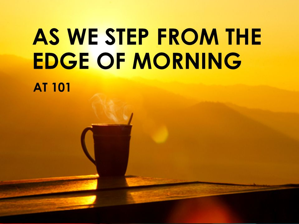 AS WE STEP FROM THE EDGE OF MORNING AT 101