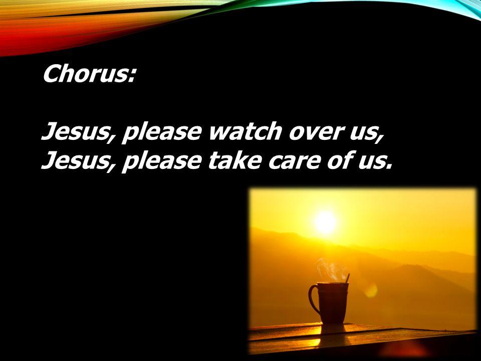 Chorus: Jesus, please watch over us, Jesus, please take care of us.