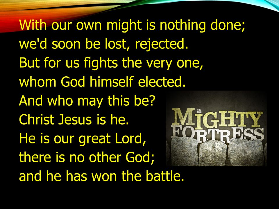 With our own might is nothing done; we'd soon be lost, rejected. But for us fights the very one, whom God himself elected. And who may this be? Christ