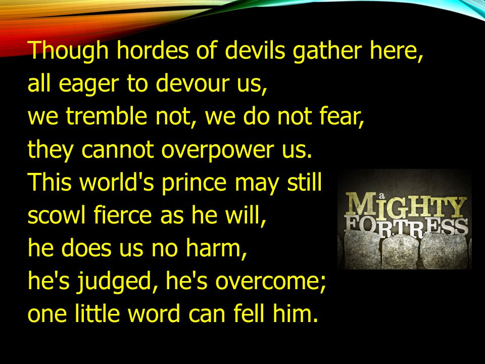 Though hordes of devils gather here, all eager to devour us, we tremble not, we do not fear, they cannot overpower us. This world's prince may still s