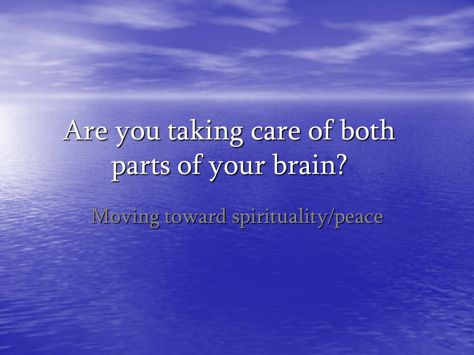 Are you taking care of both parts of your brain? Moving toward spirituality/peace
