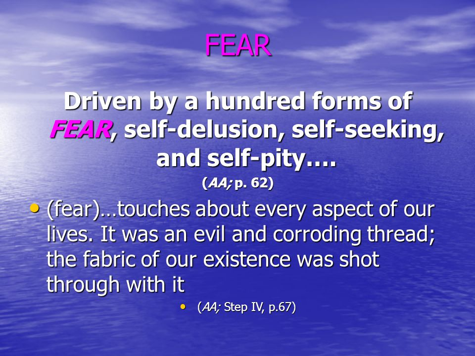 FEAR Driven by a hundred forms of FEAR, self-delusion, self-seeking, and self-pity…. (AA; p. 62) (fear)…touches about every aspect of our lives. It wa