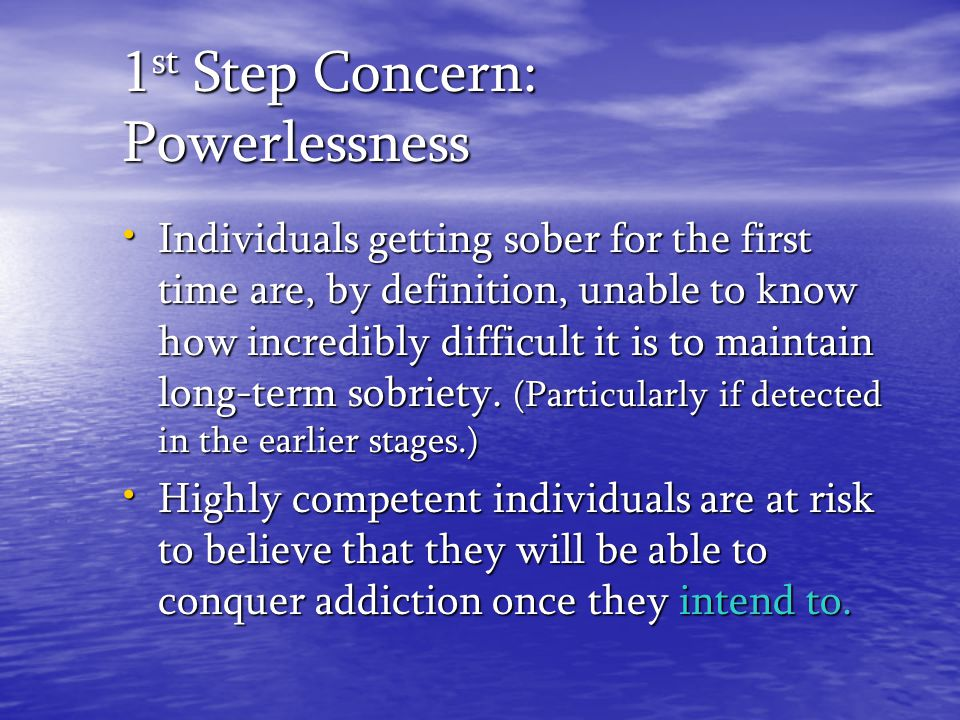 1 st Step Concern: Powerlessness Individuals getting sober for the first time are, by definition, unable to know how incredibly difficult it is to mai
