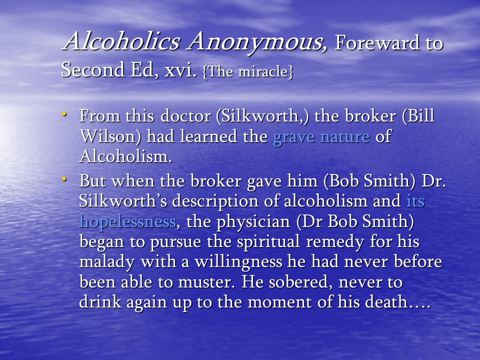 Alcoholics Anonymous, Foreward to Second Ed, xvi. {The miracle} From this doctor (Silkworth,) the broker (Bill Wilson) had learned the grave nature of
