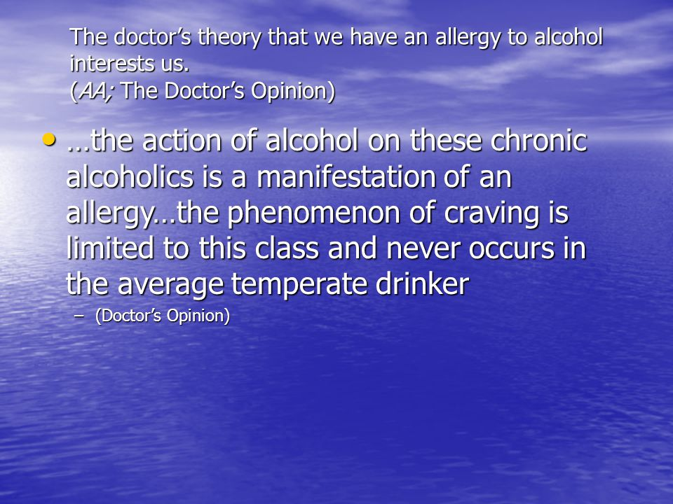 The doctor's theory that we have an allergy to alcohol interests us. (AA; The Doctor's Opinion) …the action of alcohol on these chronic alcoholics is
