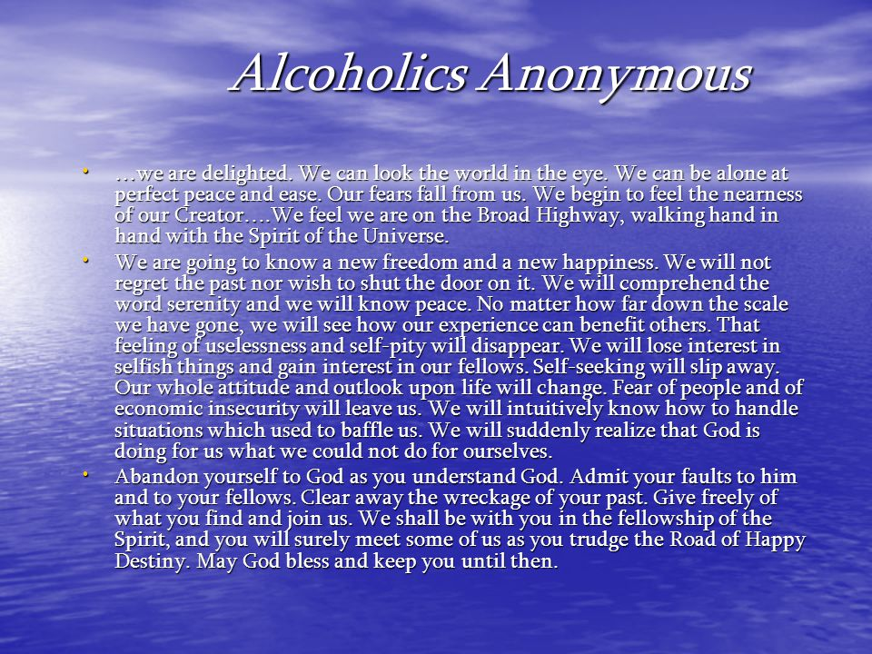 Alcoholics Anonymous …we are delighted. We can look the world in the eye. We can be alone at perfect peace and ease. Our fears fall from us. We begin
