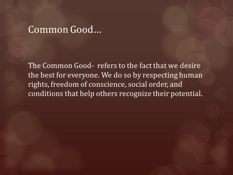 Common Good… The Common Good- refers to the fact that we desire the best for everyone.