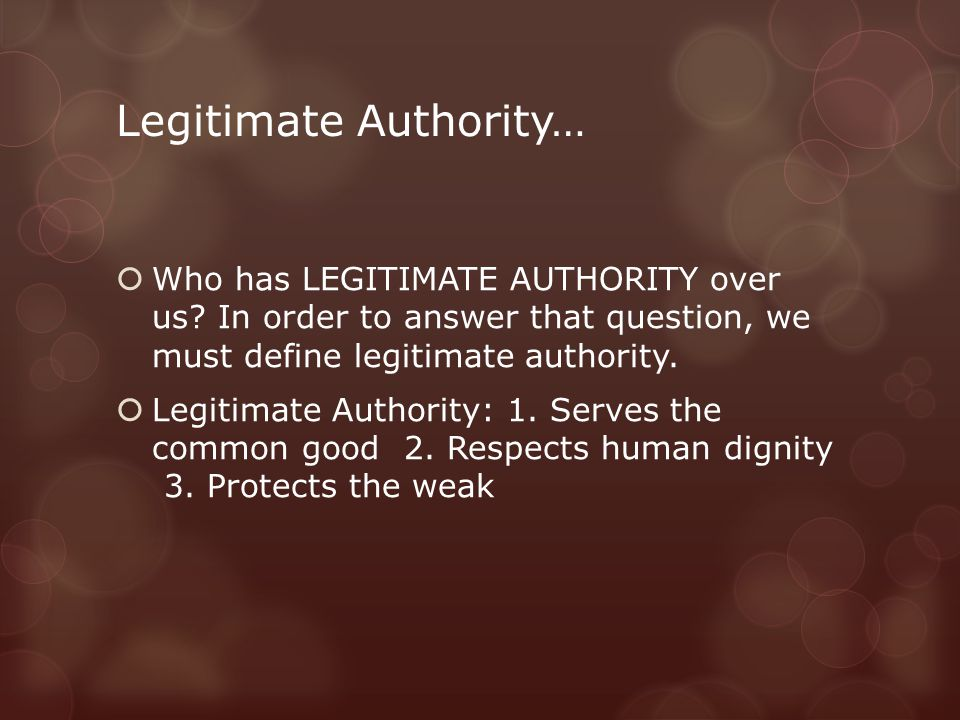 Legitimate Authority…  Who has LEGITIMATE AUTHORITY over us? In order to answer that question, we must define legitimate authority.  Legitimate Auth